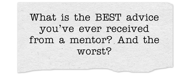 What is the BEST advice you've ever received from a mentor? And the worst?
